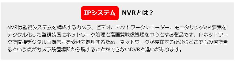 NVRは監視システムを構成するカメラ、ビデオ、ネットワークレコーダー、モニタリングの4要素をデジタル化した監視装置にネットワーク処理と高画質映像処理を中心とする製品です。IPネットワークで直接デジタル画像信号を受けて処理するため、ネットワークが存在する所ならどこでも設置できるという点がカメラ設置場所から脱することができないDVRと違いがあります。